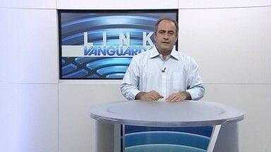 Link Vanguarda - Veja os destaques do Link Vanguarda desta quinta-feira (6).