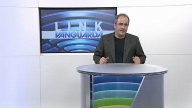 Link Vanguarda - Veja os destaques do Link Vanguarda desta terça-feira (10).