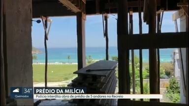 Polícia interdita construção de prédio da milícia com vista para o mar no Recreio - O prédio tem cinco andares e fica no Recreio em frente à praia do Pontal. O imóvel em construção não tinha licença para a ocupação do solo e nem canalização de esgoto.