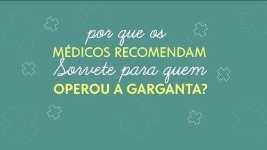 Garganta: Doutora Ana Escobar fala sobre mitos e verdades - Por que o sorvete é usado em pós-operatório de garganta? E por que não devemos beber gelado quando estamos com dor de garganta?