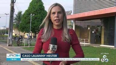 Madrasta de Lauanny Hester é transferida de presídio em Rondônia - Mulher é acusada de participação no crime de assassinato da menina de 2 anos.
