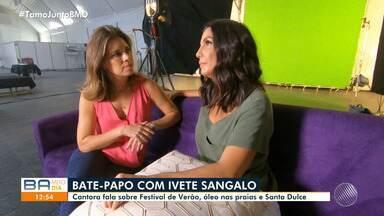 Ivete Sangado dá entrevista ao BMD onde fala sobre Festival de Verão e Santa Dulce - A cantora também falou sobre o problema ambiental das manchas de óleo nas praias baianas.