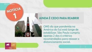 Brasil não chegou ao pico de transmissão da Covid-19, alerta OMS - A Organização Mundial da Saúde diz que ainda é cedo para reabrir. Justamente porque o número de mortos e de contaminados pelo novo coronavírus ainda não diminuiu no Brasil. A OMS ainda falou que a pandemia na América do Sul está longe de se estabiliz