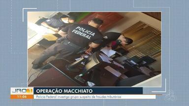 Operação Macchiato - Polícia Federal investiga grupo suspeito de fraudes tributárias.